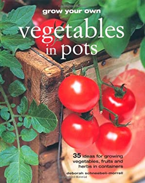 Grow Your Own Vegetables in Pots: 35 Ideas for Growing Vegetables, Fruits and Herbs in Pots 9781907563096