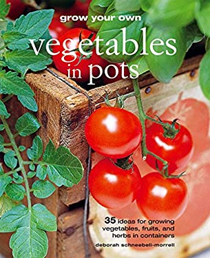Grow Your Own Vegetables in Pots: 35 Ideas for Growing Vegetables, Fruits, and Herbs in Containers 9781907563126