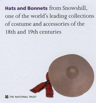 Hats and Bonnets: From Snowshill, One of the World's Leading Collections of Costume and Accessories of the 18th and 19th Centuries 9781905400096