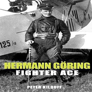 Herman Goring - Fighter Ace: The World War I Career of Germany's Most Infamous Airman 9781906502669