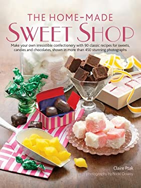 The Home-Made Sweet Shop: Make Your Own Irresistible Confectionery with 90 Classic Recipes for Sweets, Candies and Chocolates, Shown in More Tha 9781903141847