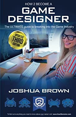 How To Become A Game Designer: The Ultimate Guide to Breaking into the Game Industry 9781909229617