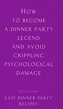 How to Become a Dinner Party Legend and Avoid Crippling Psychological Damage: Easy Dinner Party Recipes 9781902813165