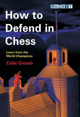 How to Defend in Chess: Learn from the World Champions 9781904600831