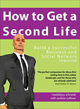 How to Get a Second Life: Build a Successful Business and Social Network Inworld 9781905745296