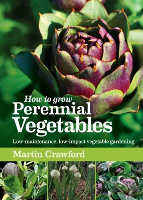 How to Grow Perennial Vegetables: Low-Maintenance, Low-Impact Vegetable Gardening 9781900322843