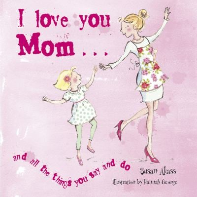 I Love You Mom: And All the Things You Say and Do 9781907563270