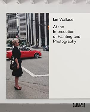 Ian Wallace: At the Intersection of Painting and Photography 9781907317576