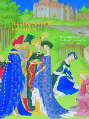 Illuminating Fashion: Dress in the Art of Medieval France and the Netherlands, 1325-1515 9781904832904