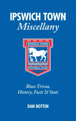 Ipswich Town Miscellany: Blues Trivia, History, Facts & STATS 9781905411542