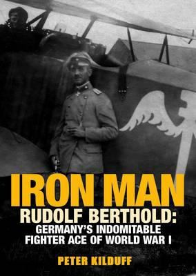 Iron Man: Rudolf Berthold: Germany's Indomitable Fighter Ace of World War I 9781908117373