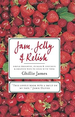 Jam, Jelly & Relish: Simple Preserves, Pickles & Chutneys & Creative Ways to Cook with Them 9781906868185