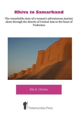 Khiva to Samarkand - The Remarkable Story of a Woman's Adventurous Journey Alone Through the Deserts of Central Asia to the Heart of Turkestan 9781906393175