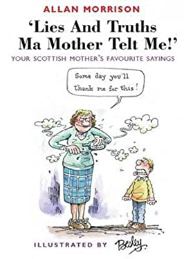 Lies and Truths Ma Mother Telt Me!: Your Scottish Mother's Sayings 9781903238523