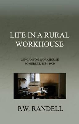 Life in a Rural Workhouse: Wincanton Workhouse Somerset, 1834, 1900