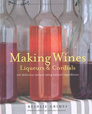 Making Wines, Liqueurs & Cordials: 101 Delicious Recipes Using Natural Ingredients 9781908170231