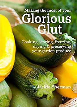 Making the Most of Your Glorious Glut: Cooking, Storing, Freezing, Drying & Preserving Your Garden Produce 9781900322966