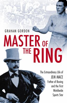 Master of the Ring: The Life of Jem Mace Father of Boxing 9781903854693