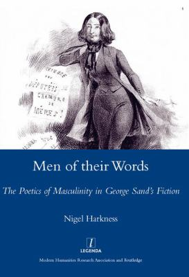 Men of Their Words: Performing and Negotiating Masculinity in George Sand's Fiction 9781904350873