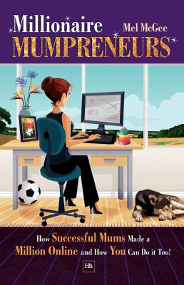 Millionaire Mumpreneurs: How Successful Mums Made a Million Online and How You Can Do It Too! 9781906659615