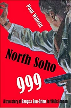 North Soho 999: A True Story of Gangs and Gun-Crime in 1940s London 9781904587453