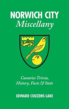 Norwich City Miscellany: Canaries Trivia, History, Facts & STATS 9781905411702