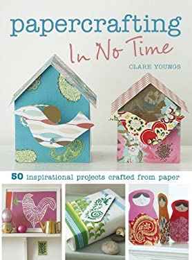 Papercrafting in No Time: 50 Inspirational Projects Crafted from Paper