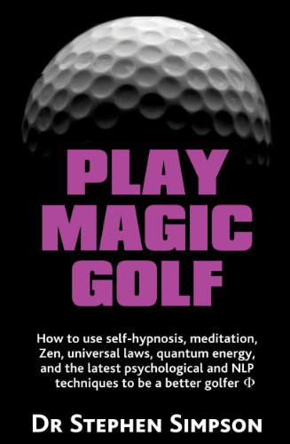 Play Magic Golf - How to Use Self-Hypnosis, Meditation, Zen, Universal Laws, Quantum Energy, and the Latest Psychological and Nlp Techniques to Be a B 9781907685019