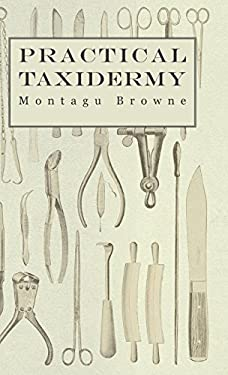 Practical Taxidermy - A Manual of Instruction to the Amateur in Collecting, Preserving, and Setting Up Natural History Specimens of All Kinds 9781905124329