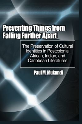 Preventing Things from Falling Further Apart: The Preservation of Cultural Identities in Postcolonial African, Indian, and Caribbean Literatures 9781906704711
