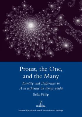 Proust, the One, and the Many: Identity and Difference in a la Recherche Du Temps Perdu 9781907975325