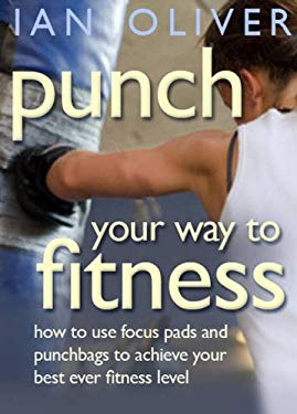 Punch Your Way to Fitness: How to Use Focus Pads and Punchbags to Achieve Your Best Ever Fitness Level 9781905005314