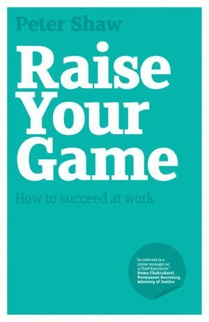 Raise Your Game: How to Succeed at Work 9781906465537