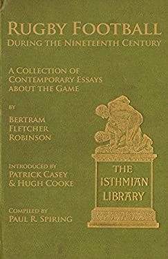 Rugby Football During the Nineteenth Century: A Collection of Contemporary Essays about the Game by Bertram Fletcher Robinson 9781904312871