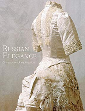 Russian Elegance: Country and City Fashion from the 15th to the Early 20th Century 9781908126078