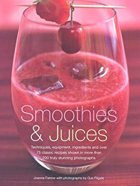 Smoothies and Juices: Techniques, Equipment, Ingredients and Over 75 Classic Recipes Shown in More Than 200 Truly Stunning Photographs 9781903141465