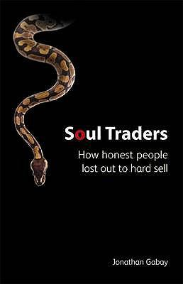 Soul Traders: How Honest People Lost Out to Hard Sell 9781905736515