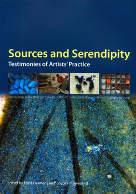 Sources and Serendipity: Testimonies of Artists' Practice: Proceedings of the Third Symposium of the Art Technological Source Research Working 9781904982524