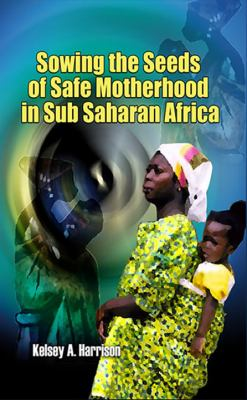Sowing the Seeds of Safe Motherhood in Sub-Saharan Africa 9781906704780