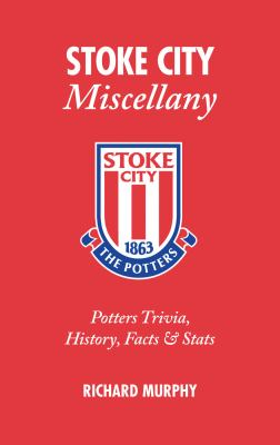 Stoke City Miscellany: Potters Trivia, History, Facts & Stats 9781905411481