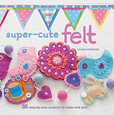 Super-Cute Felt: 35 Step-By-Step Projects to Make and Give 9781907563775