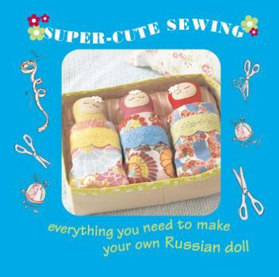 Super-Cute Sewing Kit: Everything You Need to Make Your Own Russian Dolls 9781907563362