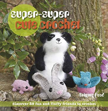 Super, Super Cute Crochet: 35 More Adorable Projects to Crochet 9781907030253