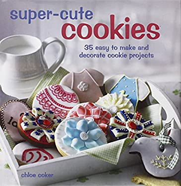 Super Cute Cookies: 35 Easy to Make and Decorate Cookie Projects 9781907563737