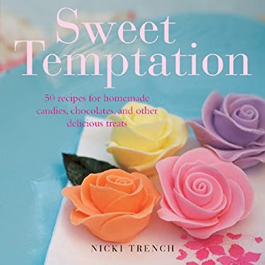 Sweet Temptation: 25 Recipes for Homemade Candies, Chocolates, and Other Delicious Treats 9781906525576