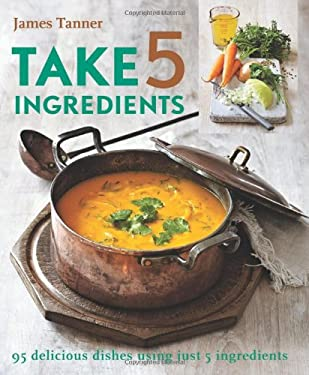 Take 5 Ingredients: 95 Delicious Dishes Using Just 5 Ingredients 9781906868307