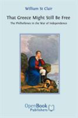 That Greece Might Still Be Free: The Philhellenes in the War of Independence 9781906924003