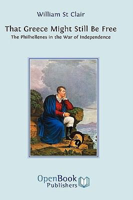 That Greece Might Still Be Free: The Philhellenes in the War of Independence 9781906924010