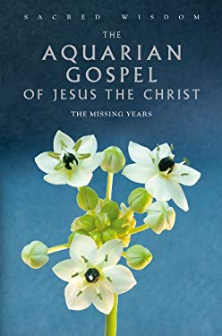 The Aquarian Gospel of Jesus the Christ: The Missing Years 9781906787547