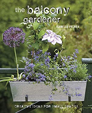 The Balcony Gardener: Creative Ideas for Small Spaces 9781908170187